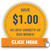 Save $1.00 on any variety of EGG Bakes! Click Here