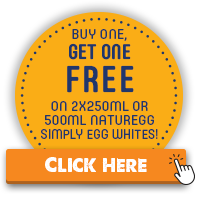 BUY ONE GET ONE FREE ON ANY NATUREGG SIMPLE EGG WHITES 2X250ML OR 500ML. CLICK HERE